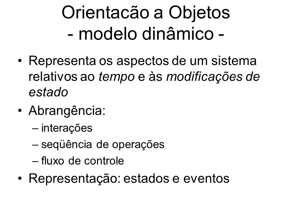 Orientacão a Objetos - modelo dinâmico - Representa os aspectos de um sistema relativos ao tempo e às modificações de estado Abrangência: –interações