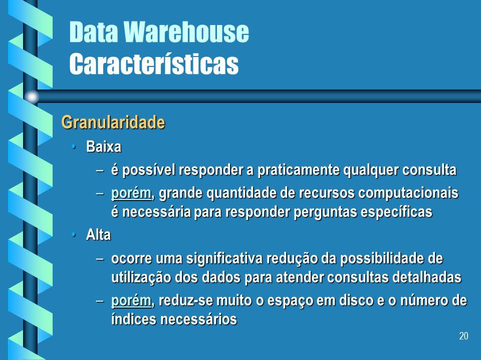 19 Data Warehouse Características Credibilidade dos dados Credibilidade dos dados É o mais importante para o sucesso de qualquer projeto É o mais impo