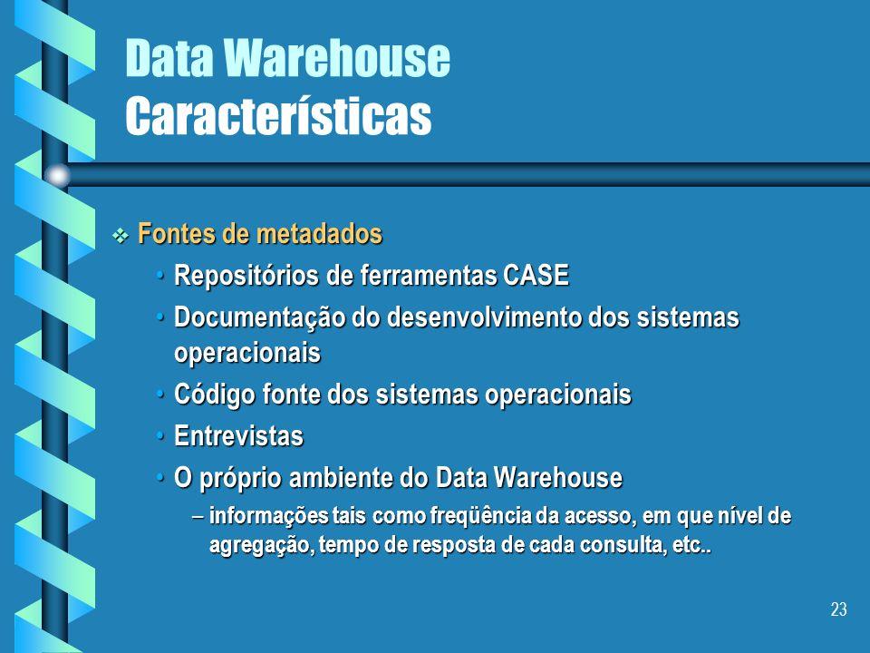 22 Data Warehouse Características Três diferentes camadas: operacionais, centrais do Data Warehouse, nível do usuário operacionais, centrais do Data W