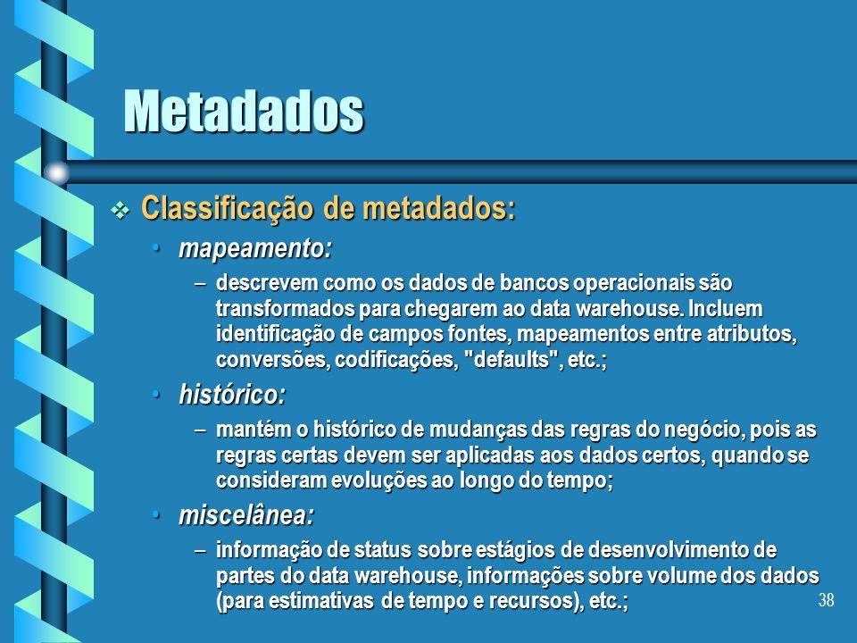 37 Metadados Camadas de metadados em um data warehouse: Camadas de metadados em um data warehouse: metadados operacionais: metadados operacionais: – d