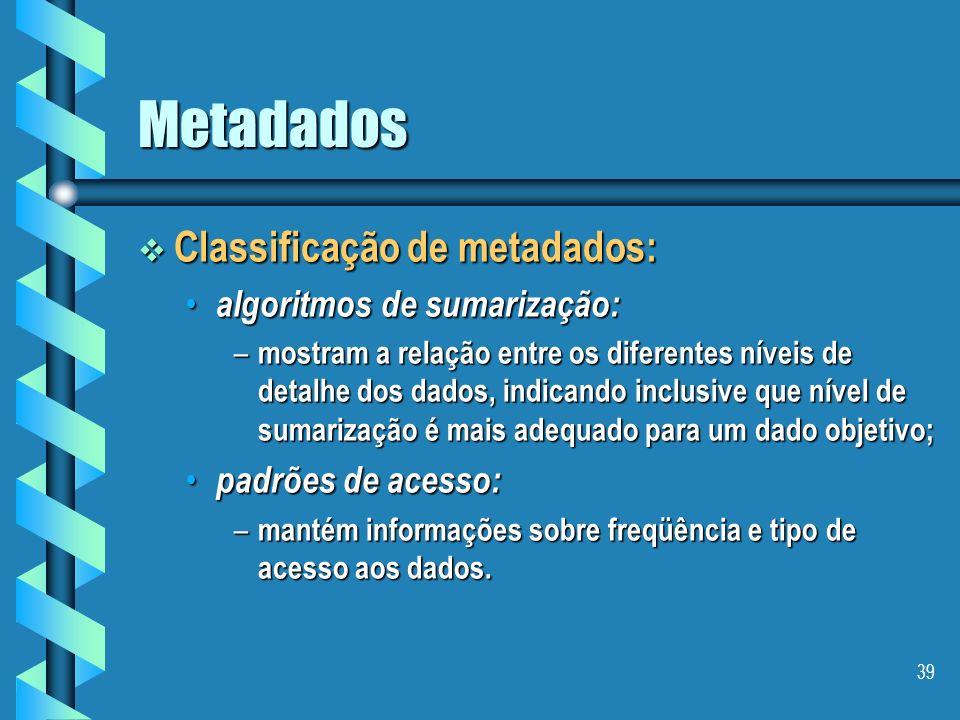 38 Metadados Classificação de metadados: Classificação de metadados: mapeamento: mapeamento: – descrevem como os dados de bancos operacionais são tran