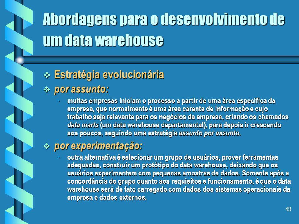 48 Abordagens para o desenvolvimento de um data warehouse Estratégia evolucionária Estratégia evolucionária Aspectos de Modelagem Aspectos de Modelage