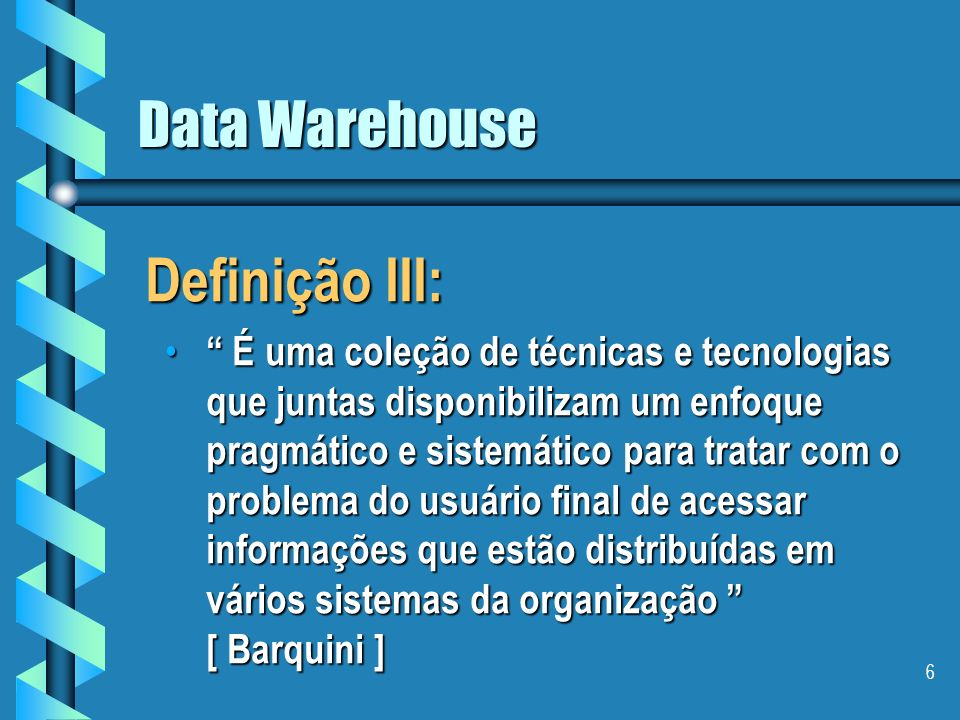 5 Data Warehouse Definição II: É um processo em andamento que aglutina dados de fontes heterogêneas, incluindo dados históricos e dados externos para