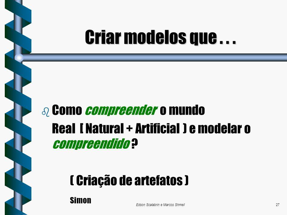 Edson Scalabrin e Marcos Shmeil27 b Como compreender o mundo Real [ Natural + Artificial ) e modelar o compreendido ? ( Criação de artefatos ) Simon C