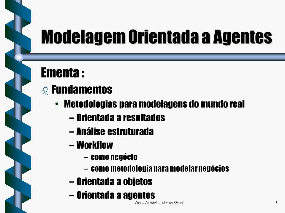 Edson Scalabrin e Marcos Shmeil5 Modelagem Orientada a Agentes Ementa : b Fundamentos Metodologias para modelagens do mundo real –Orientada a resultad
