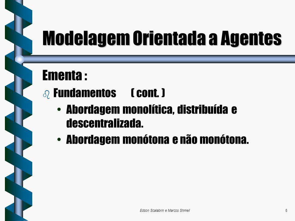 Edson Scalabrin e Marcos Shmeil6 Modelagem Orientada a Agentes Ementa : b Fundamentos( cont. ) Abordagem monolítica, distribuída e descentralizada. Ab
