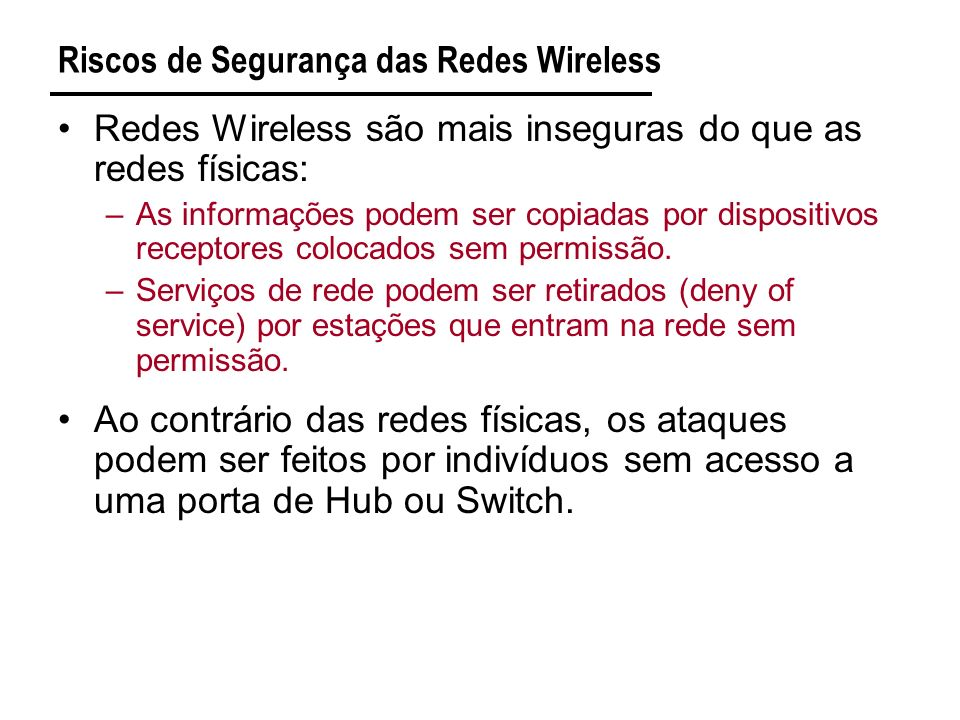 Riscos de Segurança das Redes Wireless Redes Wireless são mais inseguras do que as redes físicas: –As informações podem ser copiadas por dispositivos receptores colocados sem permissão.
