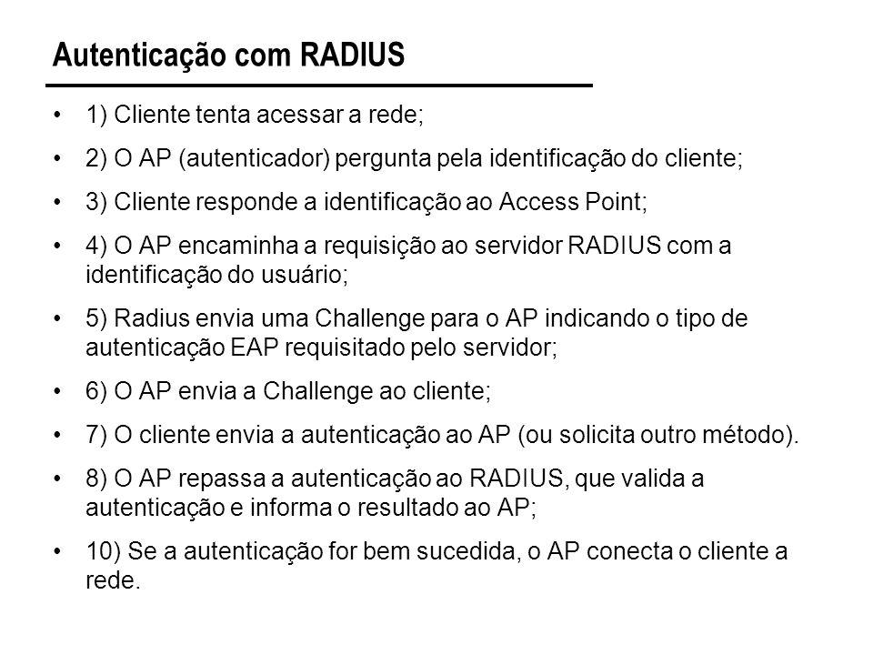 Autenticação com RADIUS 1) Cliente tenta acessar a rede; 2) O AP (autenticador) pergunta pela identificação do cliente; 3) Cliente responde a identificação ao Access Point; 4) O AP encaminha a requisição ao servidor RADIUS com a identificação do usuário; 5) Radius envia uma Challenge para o AP indicando o tipo de autenticação EAP requisitado pelo servidor; 6) O AP envia a Challenge ao cliente; 7) O cliente envia a autenticação ao AP (ou solicita outro método).