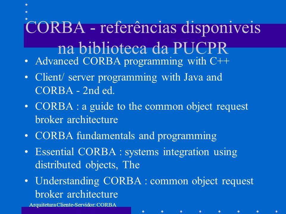 Arquitetura Cliente-Servidor: CORBA CORBA - referências disponiveis na biblioteca da PUCPR Advanced CORBA programming with C++ Client/ server programm