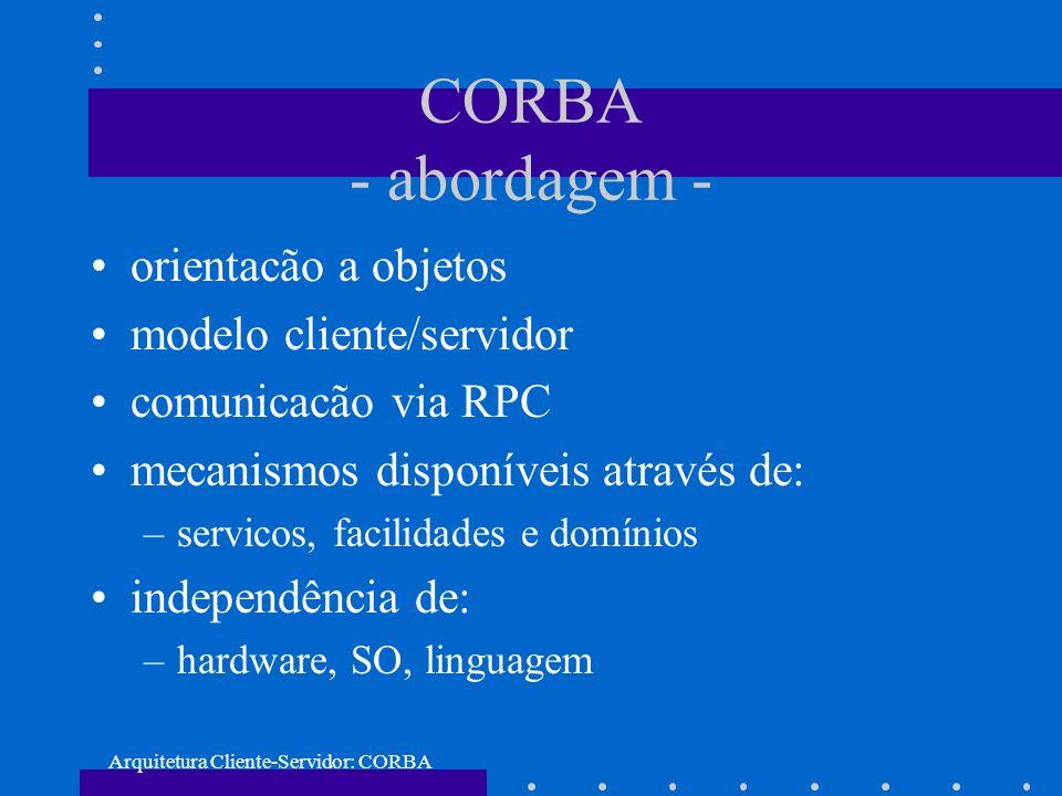 Arquitetura Cliente-Servidor: CORBA CORBA - abordagem - orientacão a objetos modelo cliente/servidor comunicacão via RPC mecanismos disponíveis atravé