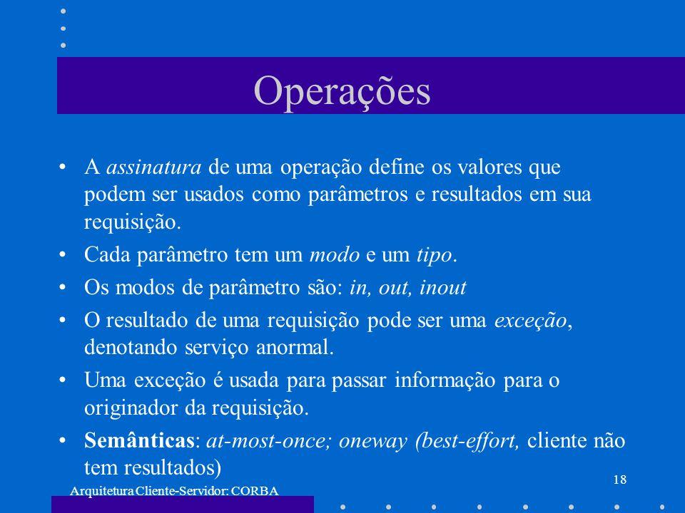 Arquitetura Cliente-Servidor: CORBA 18 Operações A assinatura de uma operação define os valores que podem ser usados como parâmetros e resultados em s