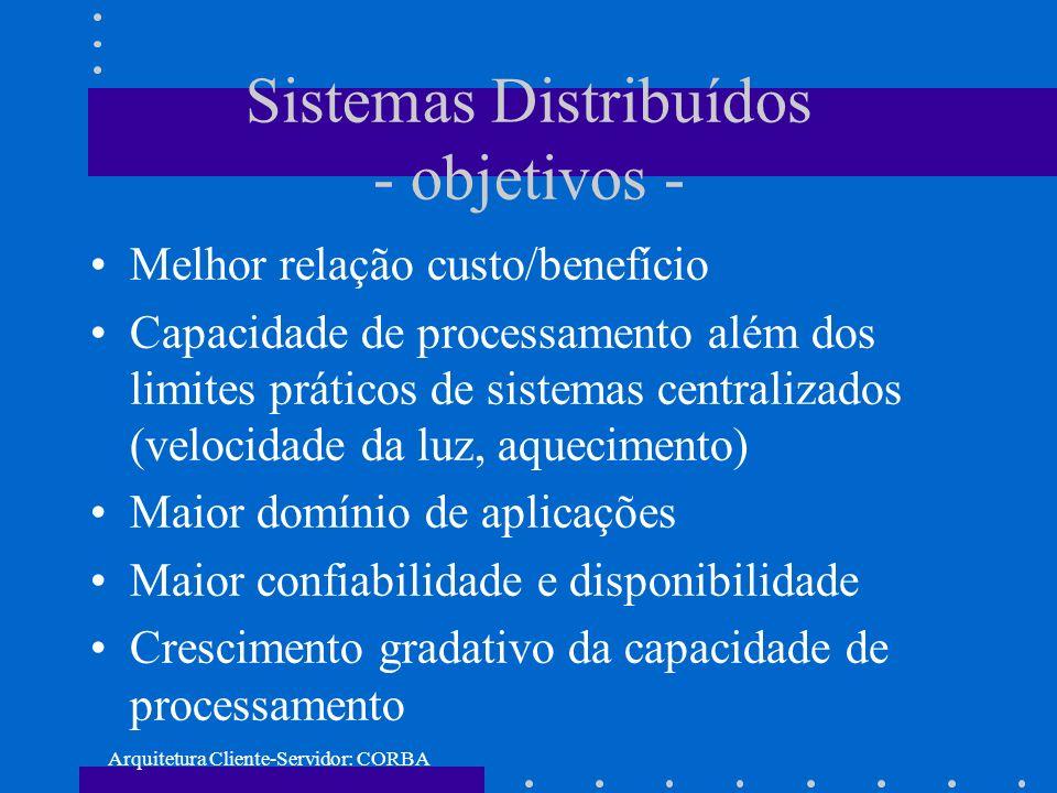 Arquitetura Cliente-Servidor: CORBA Sistemas Distribuídos - objetivos - Melhor relação custo/benefício Capacidade de processamento além dos limites pr
