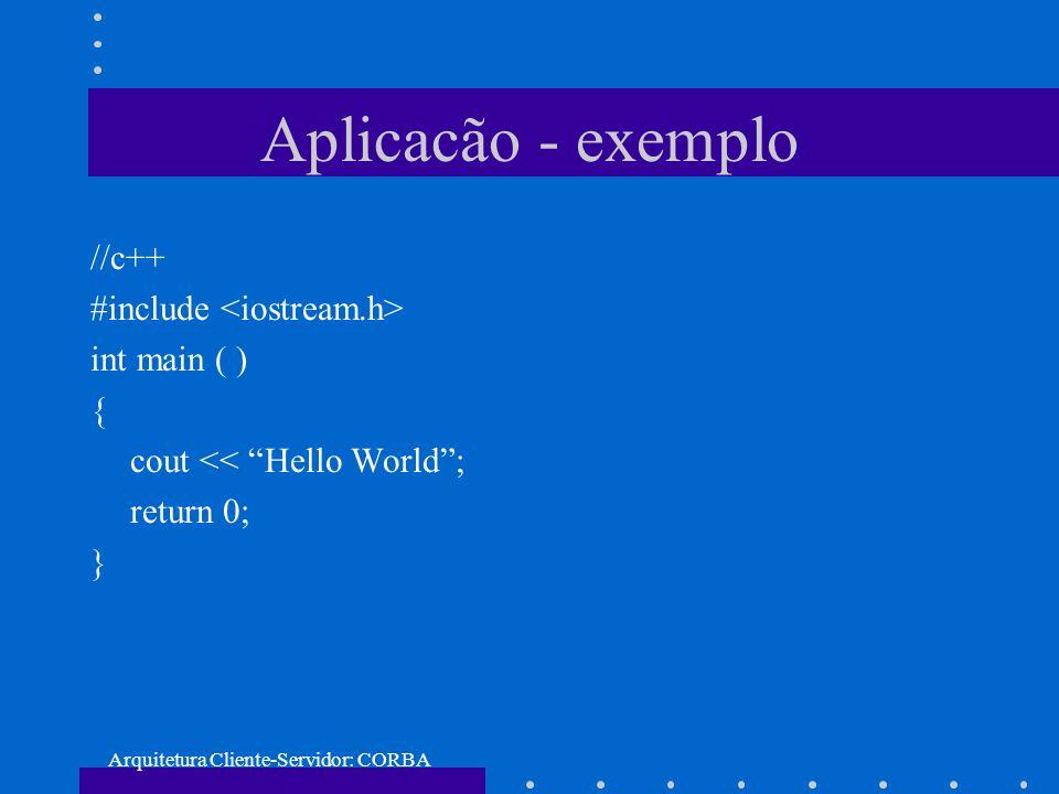 Arquitetura Cliente-Servidor: CORBA Aplicacão - exemplo //c++ #include int main ( ) { cout << Hello World; return 0; }
