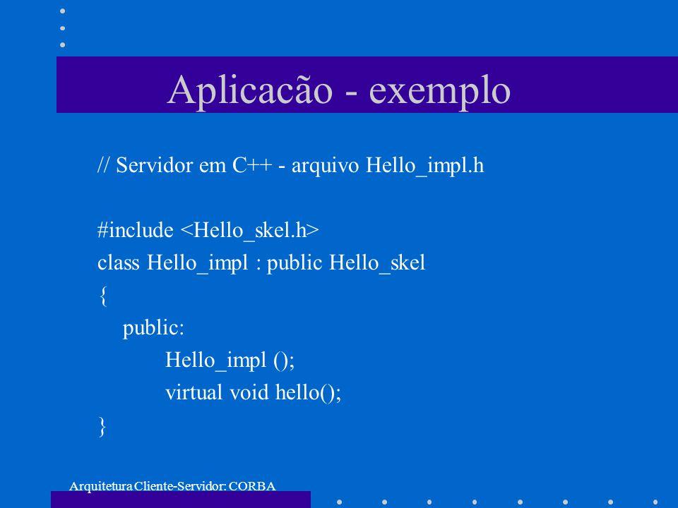 Arquitetura Cliente-Servidor: CORBA Aplicacão - exemplo // Servidor em C++ - arquivo Hello_impl.h #include class Hello_impl : public Hello_skel { publ