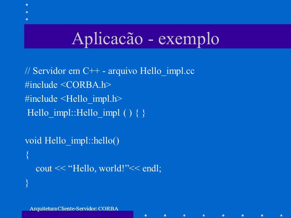 Arquitetura Cliente-Servidor: CORBA Aplicacão - exemplo // Servidor em C++ - arquivo Hello_impl.cc #include Hello_impl::Hello_impl ( ) { } void Hello_
