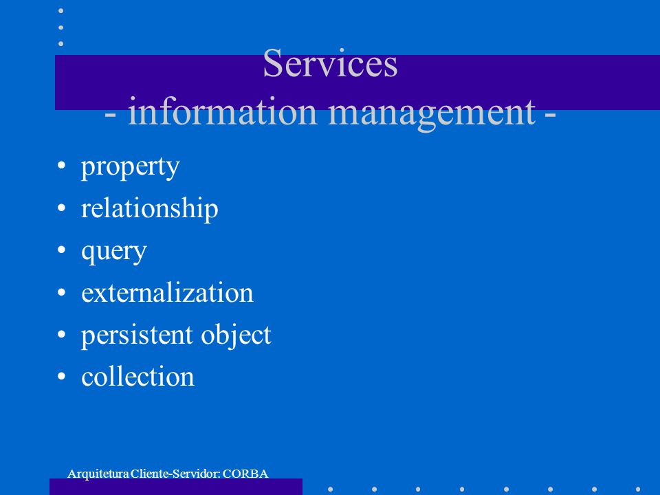 Arquitetura Cliente-Servidor: CORBA Services - information management - property relationship query externalization persistent object collection