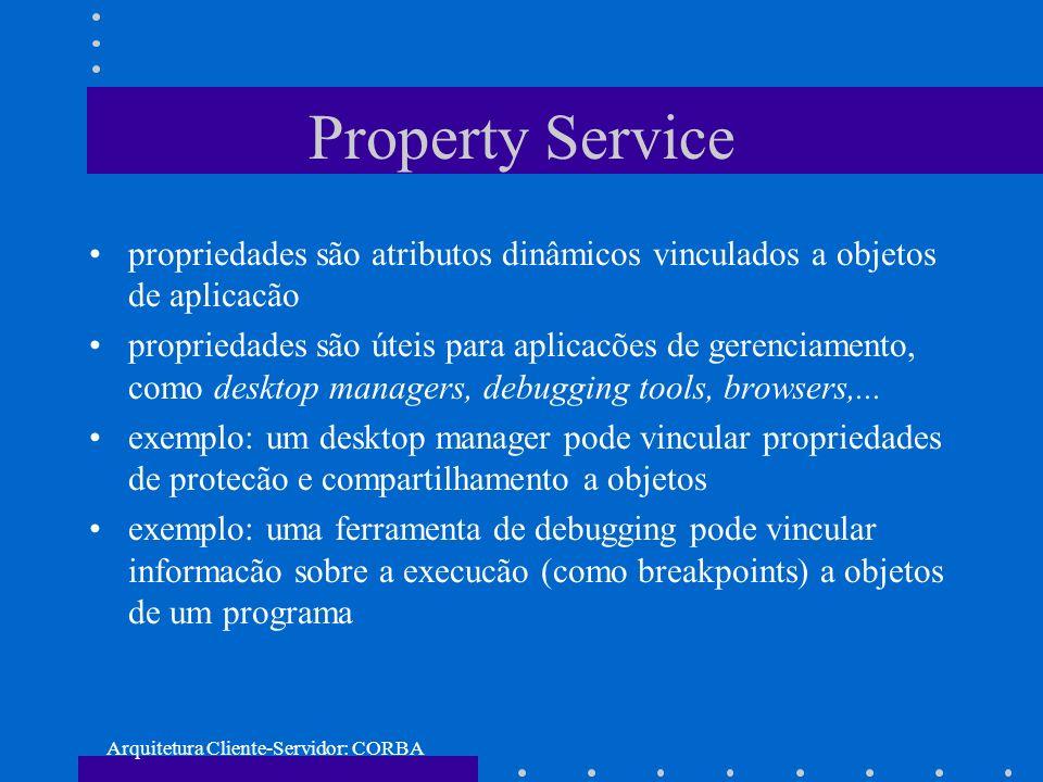 Arquitetura Cliente-Servidor: CORBA Property Service propriedades são atributos dinâmicos vinculados a objetos de aplicacão propriedades são úteis par