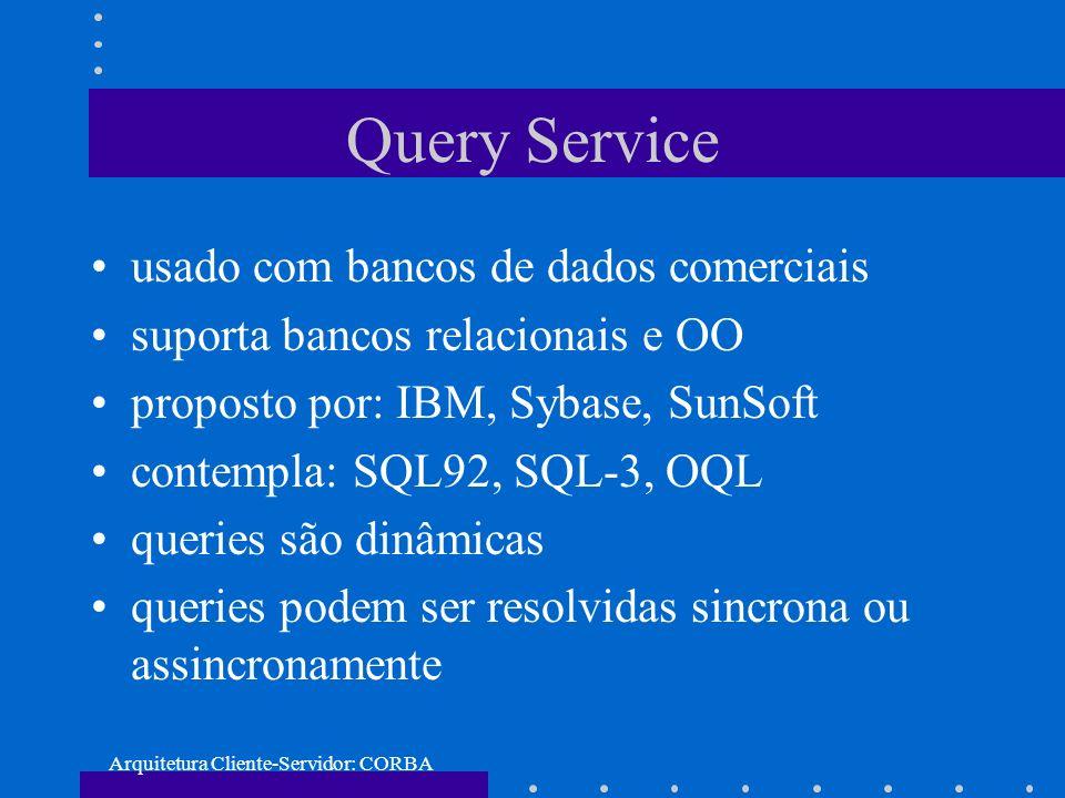 Arquitetura Cliente-Servidor: CORBA Query Service usado com bancos de dados comerciais suporta bancos relacionais e OO proposto por: IBM, Sybase, SunS