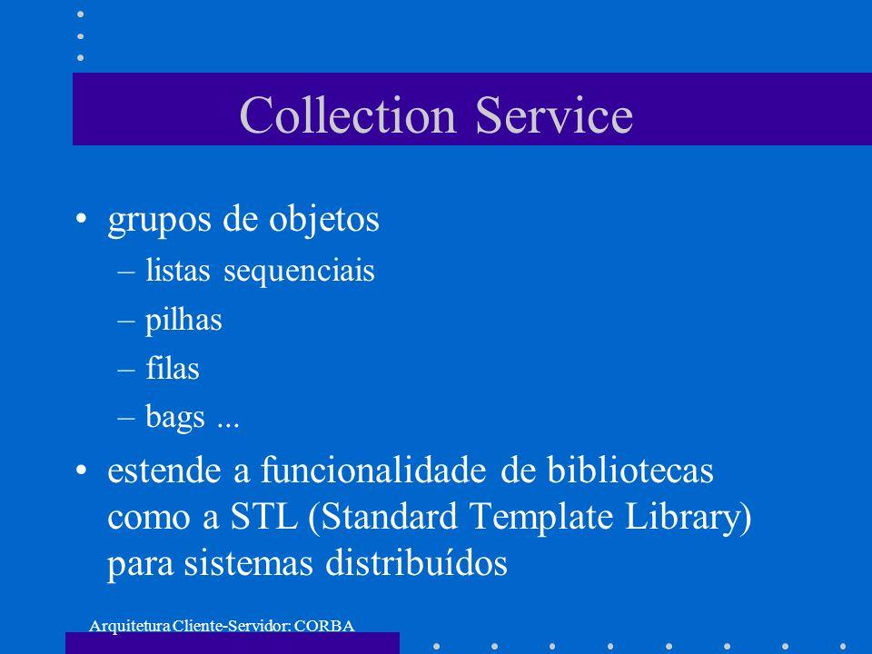 Arquitetura Cliente-Servidor: CORBA Collection Service grupos de objetos –listas sequenciais –pilhas –filas –bags... estende a funcionalidade de bibli