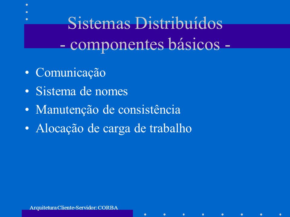 Arquitetura Cliente-Servidor: CORBA Comunicacão modelo: –cliente/servidor –grupo abstracão: –processos e mensagens –objetos e operacões (RPC) sincronismo: –síncrona –assíncrona