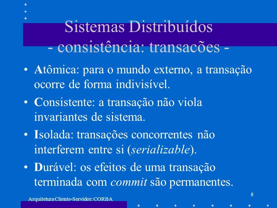 Arquitetura Cliente-Servidor: CORBA 8 Sistemas Distribuídos - consistência: transacões - Atômica: para o mundo externo, a transação ocorre de forma in