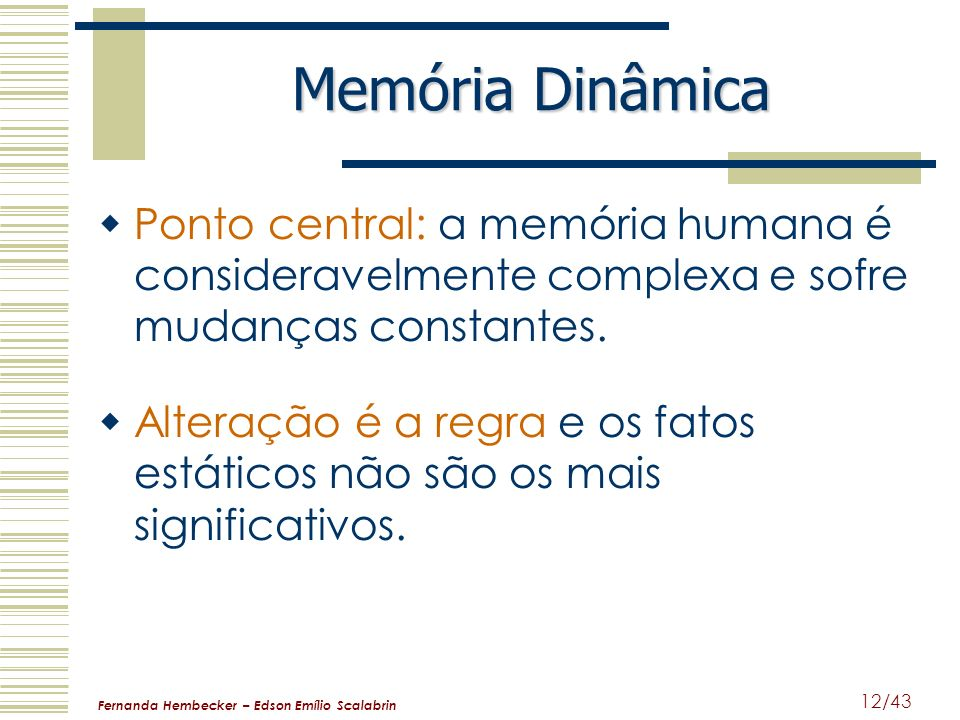 Fernanda Hembecker – Edson Emílio Scalabrin 12/43 Memória Dinâmica Ponto central: a memória humana é consideravelmente complexa e sofre mudanças const