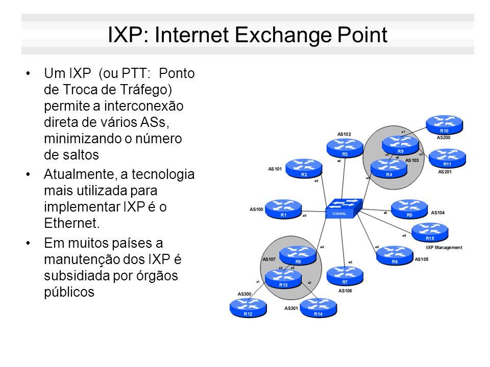 IXP: Internet Exchange Point Um IXP (ou PTT: Ponto de Troca de Tráfego) permite a interconexão direta de vários ASs, minimizando o número de saltos At