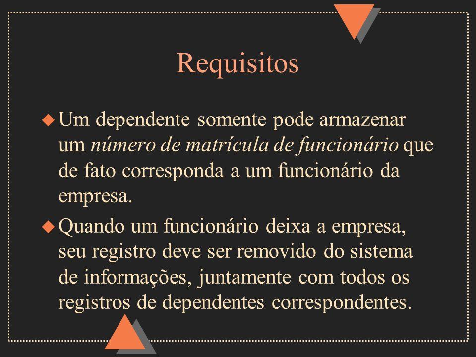 Requisitos u Um dependente somente pode armazenar um número de matrícula de funcionário que de fato corresponda a um funcionário da empresa. u Quando