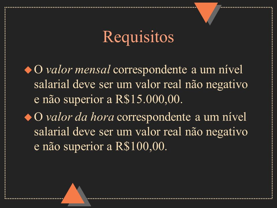 Requisitos u O valor mensal correspondente a um nível salarial deve ser um valor real não negativo e não superior a R$15.000,00. u O valor da hora cor