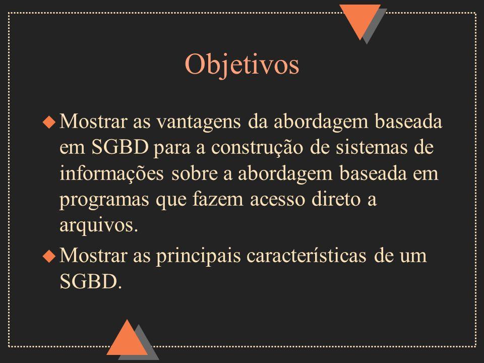 Objetivos u Mostrar as vantagens da abordagem baseada em SGBD para a construção de sistemas de informações sobre a abordagem baseada em programas que