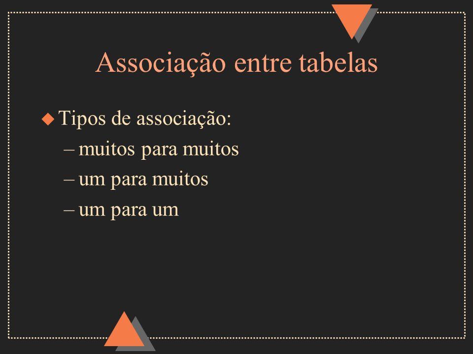 Associação entre tabelas u Tipos de associação: –muitos para muitos –um para muitos –um para um