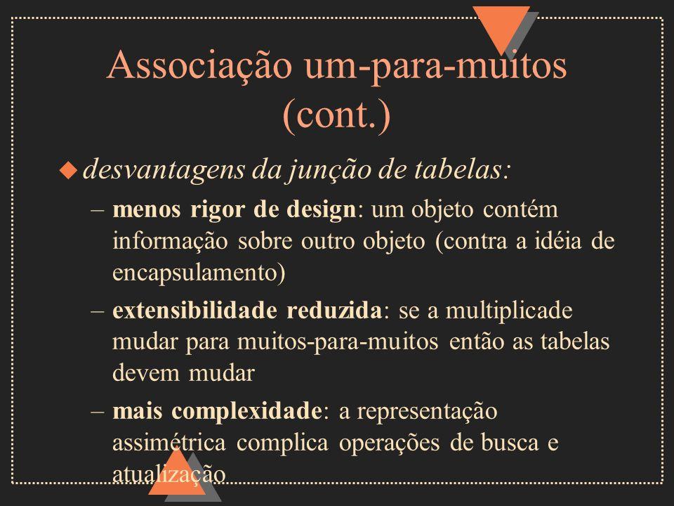 Associação um-para-muitos (cont.) u desvantagens da junção de tabelas: –menos rigor de design: um objeto contém informação sobre outro objeto (contra