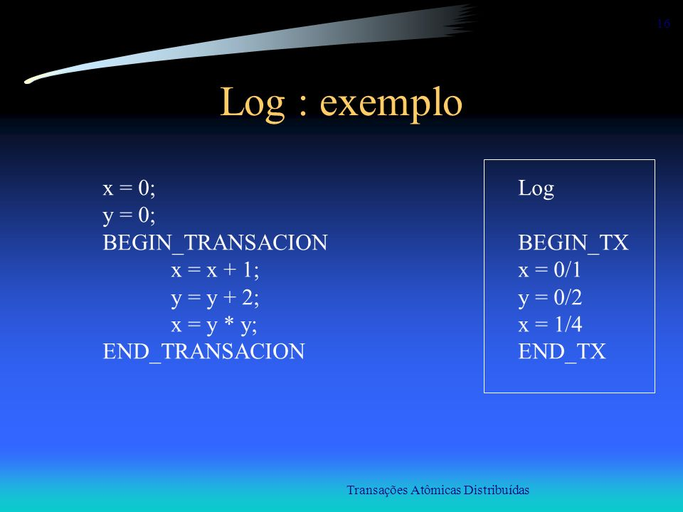 Transações Atômicas Distribuídas 16 Log : exemplo x = 0; y = 0; BEGIN_TRANSACION x = x + 1; y = y + 2; x = y * y; END_TRANSACION Log BEGIN_TX x = 0/1