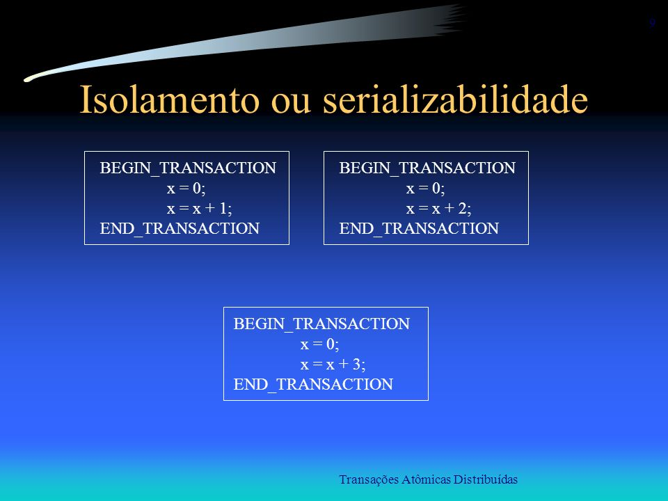 Transações Atômicas Distribuídas 9 Isolamento ou serializabilidade BEGIN_TRANSACTION x = 0; x = x + 1; END_TRANSACTION BEGIN_TRANSACTION x = 0; x = x