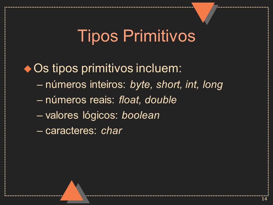 14 Tipos Primitivos u Os tipos primitivos incluem: –números inteiros: byte, short, int, long –números reais: float, double –valores lógicos: boolean –