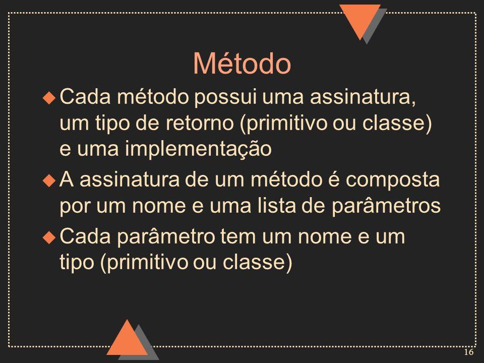 16 Método u Cada método possui uma assinatura, um tipo de retorno (primitivo ou classe) e uma implementação u A assinatura de um método é composta por