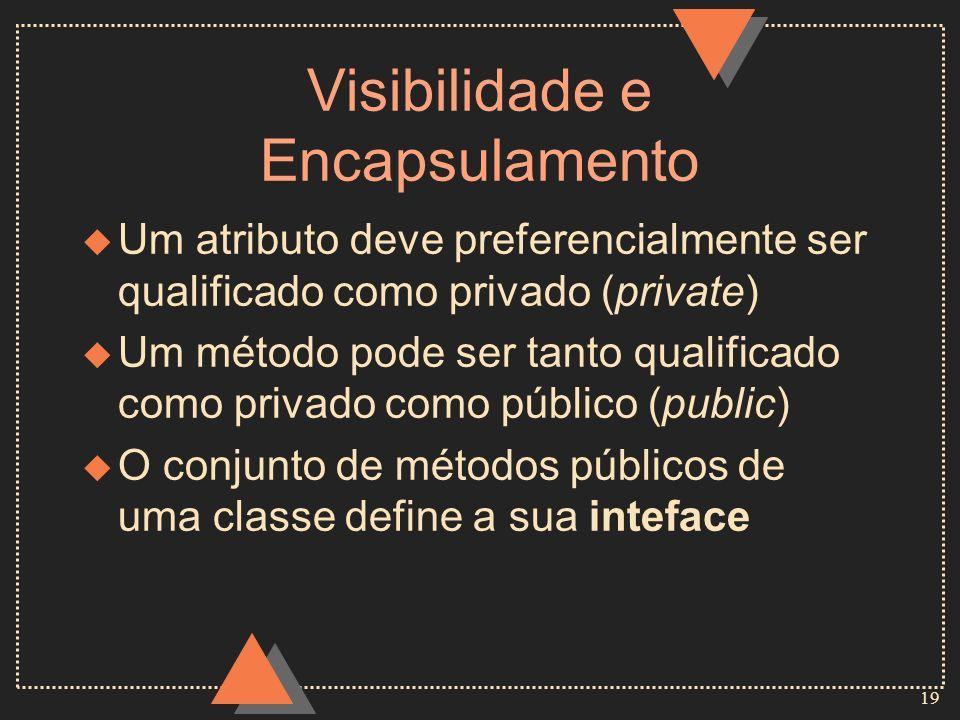 19 Visibilidade e Encapsulamento u Um atributo deve preferencialmente ser qualificado como privado (private) u Um método pode ser tanto qualificado co