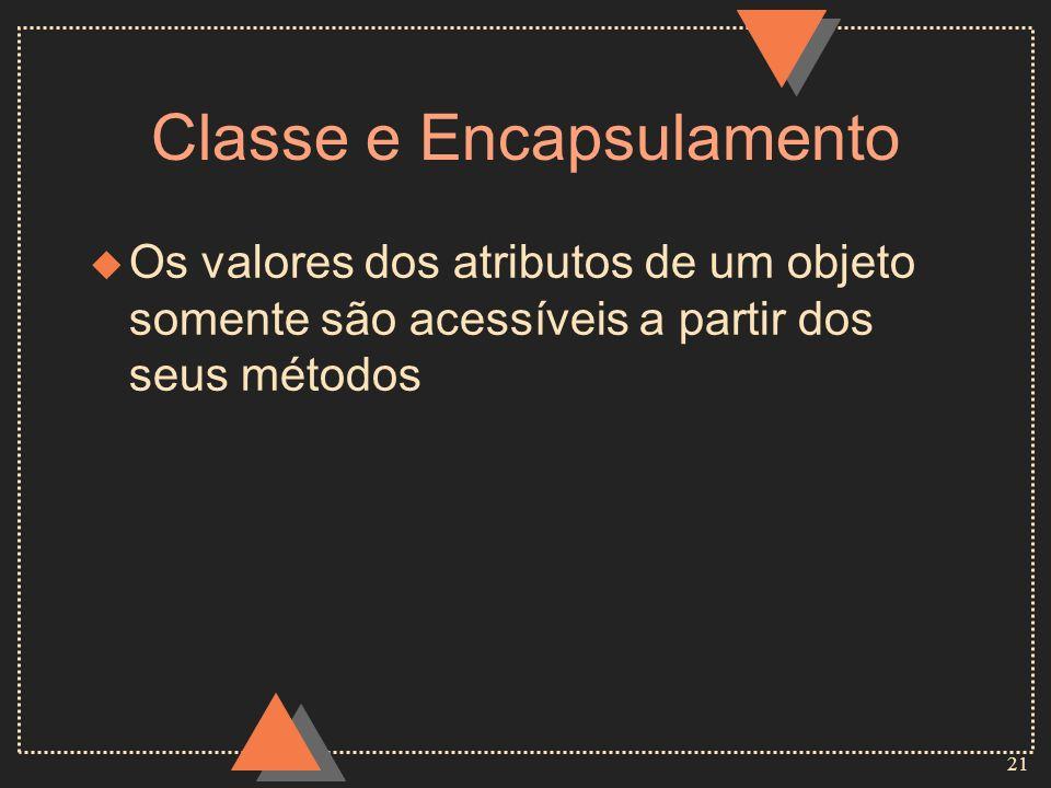 21 Classe e Encapsulamento u Os valores dos atributos de um objeto somente são acessíveis a partir dos seus métodos