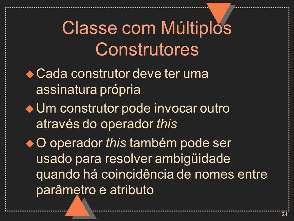 24 Classe com Múltiplos Construtores u Cada construtor deve ter uma assinatura própria u Um construtor pode invocar outro através do operador this u O