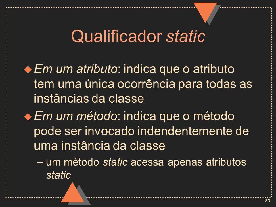 25 Qualificador static u Em um atributo: indica que o atributo tem uma única ocorrência para todas as instâncias da classe u Em um método: indica que