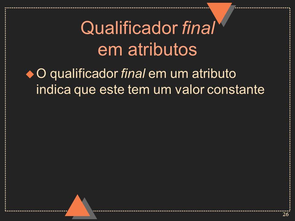 26 Qualificador final em atributos u O qualificador final em um atributo indica que este tem um valor constante