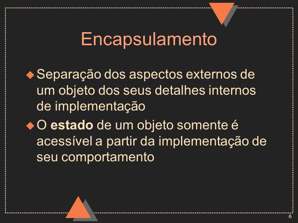 6 Encapsulamento u Separação dos aspectos externos de um objeto dos seus detalhes internos de implementação u O estado de um objeto somente é acessíve