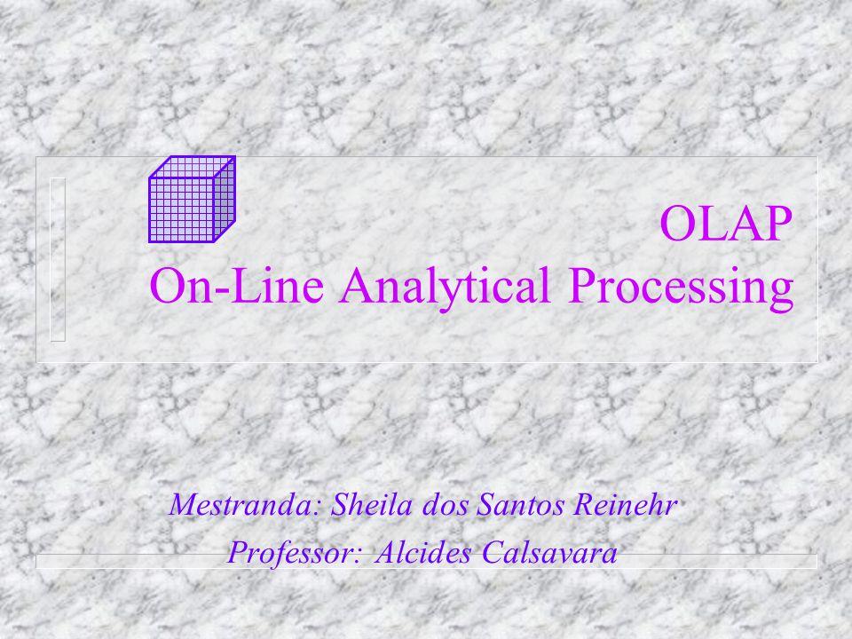 OLAP On-Line Analytical Processing Mestranda: Sheila dos Santos Reinehr Professor: Alcides Calsavara
