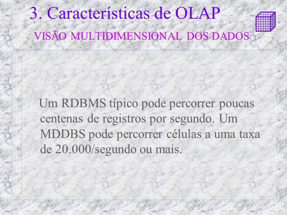 3. Características de OLAP VISÃO MULTIDIMENSIONAL DOS DADOS Um RDBMS típico pode percorrer poucas centenas de registros por segundo. Um MDDBS pode per