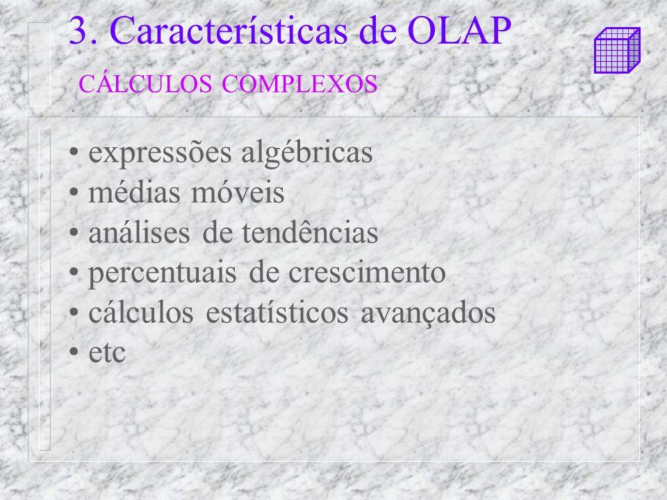 3. Características de OLAP CÁLCULOS COMPLEXOS expressões algébricas médias móveis análises de tendências percentuais de crescimento cálculos estatísti