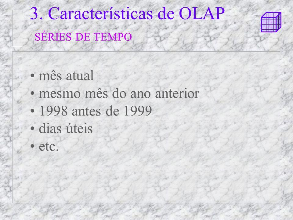 3. Características de OLAP SÉRIES DE TEMPO mês atual mesmo mês do ano anterior 1998 antes de 1999 dias úteis etc.