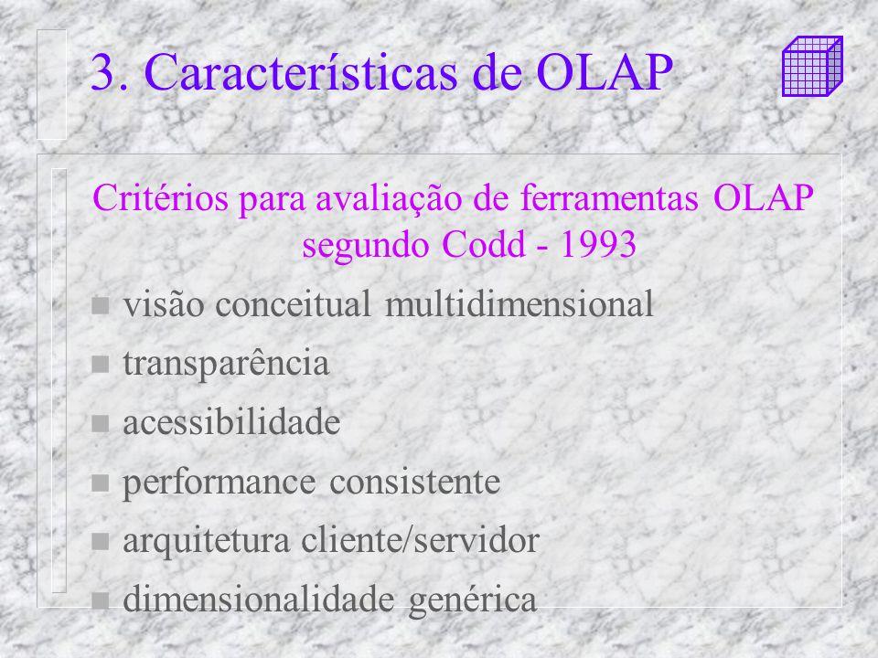 3. Características de OLAP Critérios para avaliação de ferramentas OLAP segundo Codd - 1993 n visão conceitual multidimensional n transparência n aces