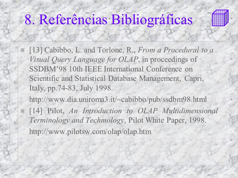 8. Referências Bibliográficas n [13] Cabibbo, L. and Torlone, R., From a Procedural to a Visual Query Language for OLAP, in proceedings of SSDBM98 10t