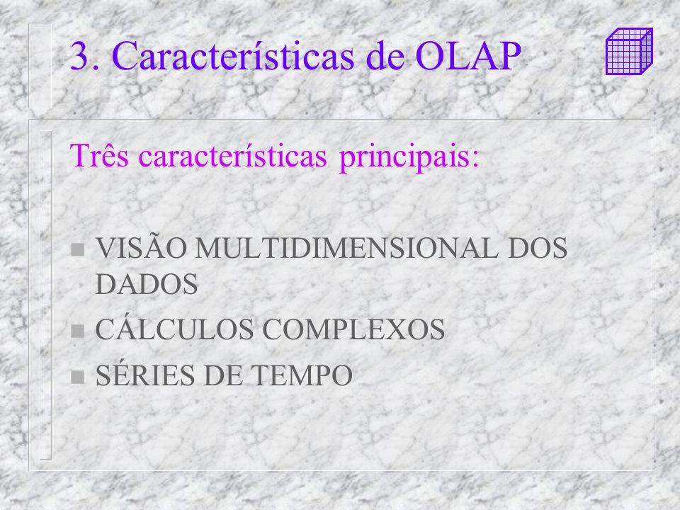 3. Características de OLAP Três características principais: n VISÃO MULTIDIMENSIONAL DOS DADOS n CÁLCULOS COMPLEXOS n SÉRIES DE TEMPO