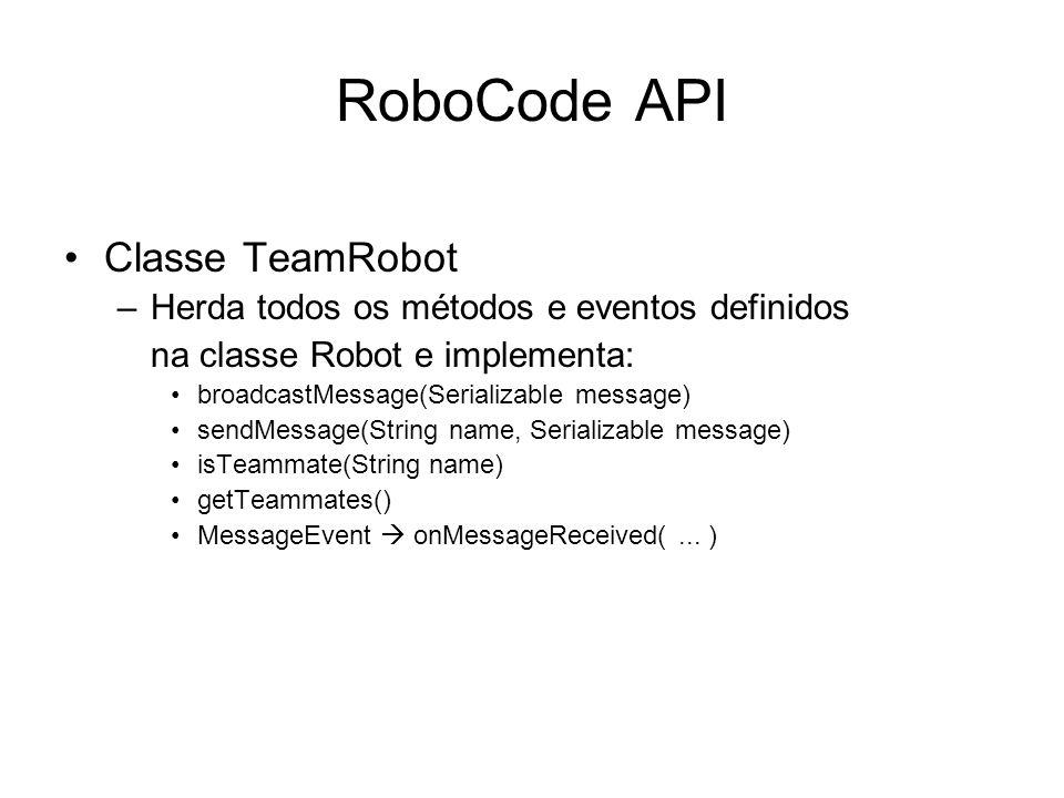 RoboCode API Classe TeamRobot –Herda todos os métodos e eventos definidos na classe Robot e implementa: broadcastMessage(Serializable message) sendMes